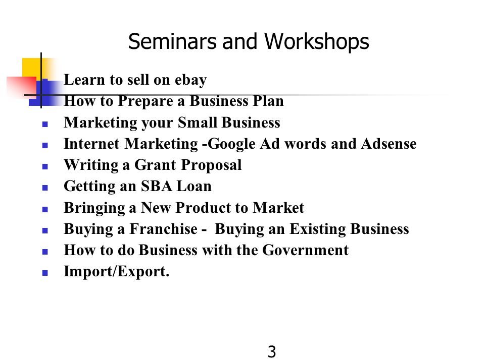 Seminars and Workshops Learn to sell on ebay How to Prepare a Business Plan Marketing your Small Business Internet Marketing -Google Ad words and Adsense Writing a Grant Proposal Getting an SBA Loan Bringing a New Product to Market Buying a Franchise - Buying an Existing Business How to do Business with the Government Import/Export.