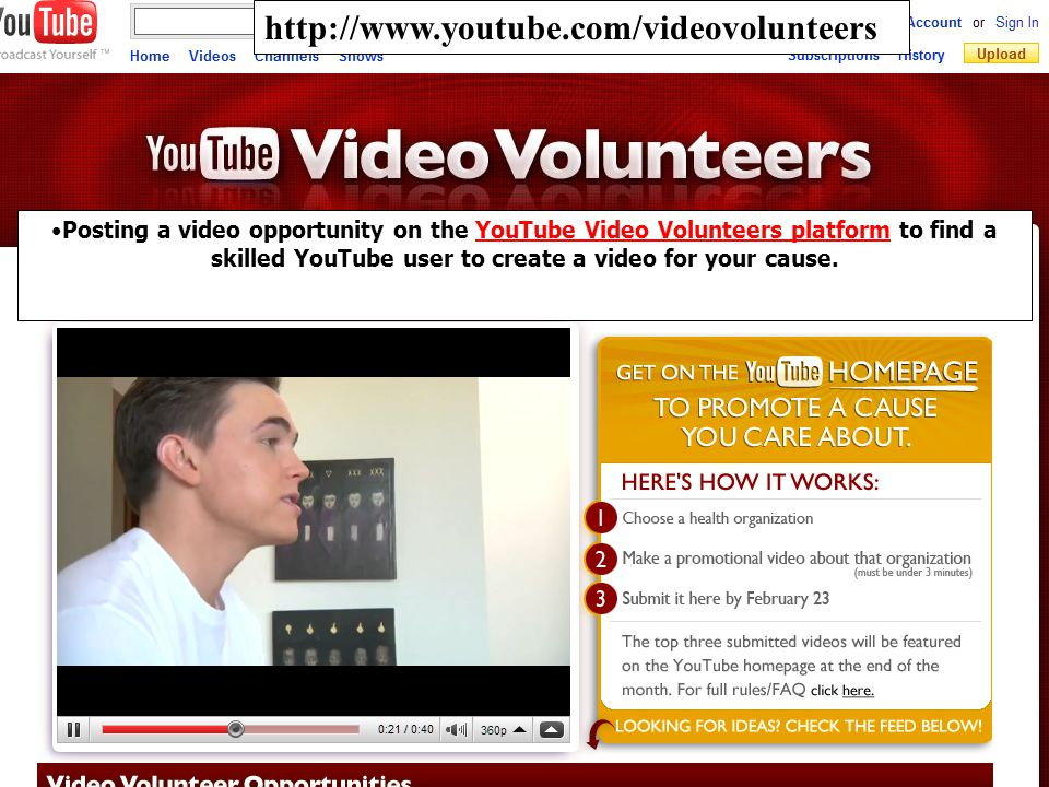 http://www.youtube.com/videovolunteers Posting a video opportunity on the YouTube Video Volunteers platform to find a skilled YouTube user to create a video for your cause.YouTube Video Volunteers platform