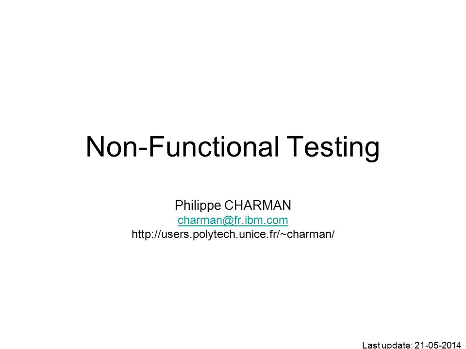 Non-Functional Testing Last update: 21-05-2014 Philippe CHARMAN charman@fr.ibm.com http://users.polytech.unice.fr/~charman/