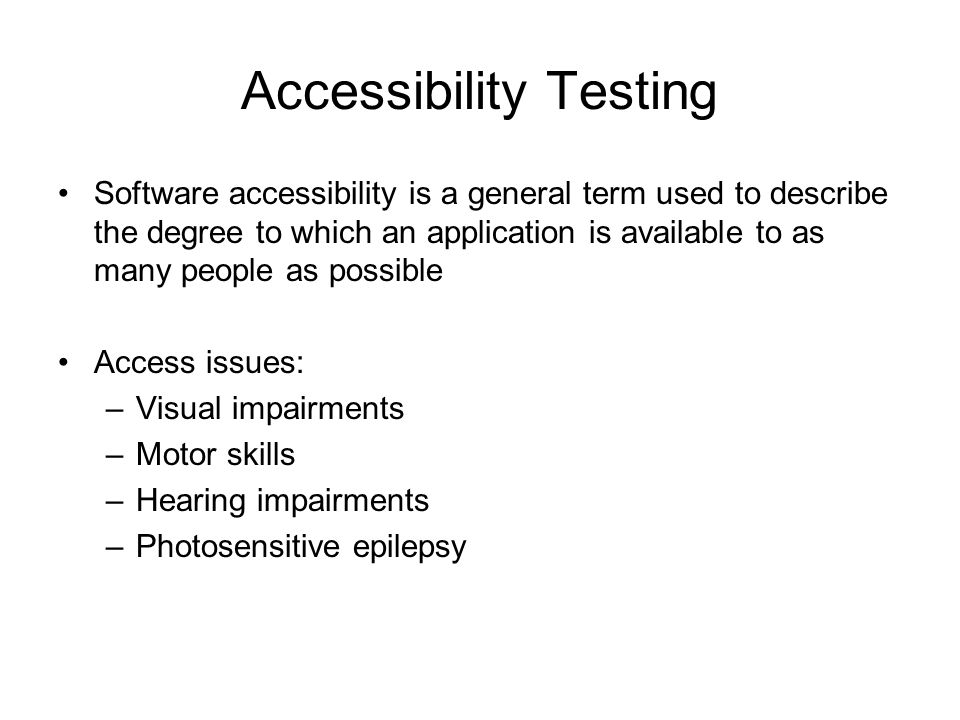 Accessibility Testing Software accessibility is a general term used to describe the degree to which an application is available to as many people as possible Access issues: –Visual impairments –Motor skills –Hearing impairments –Photosensitive epilepsy