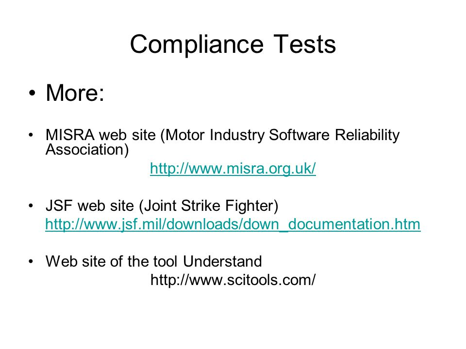 Compliance Tests More: MISRA web site (Motor Industry Software Reliability Association) http://www.misra.org.uk/ JSF web site (Joint Strike Fighter) http://www.jsf.mil/downloads/down_documentation.htm Web site of the tool Understand http://www.scitools.com/