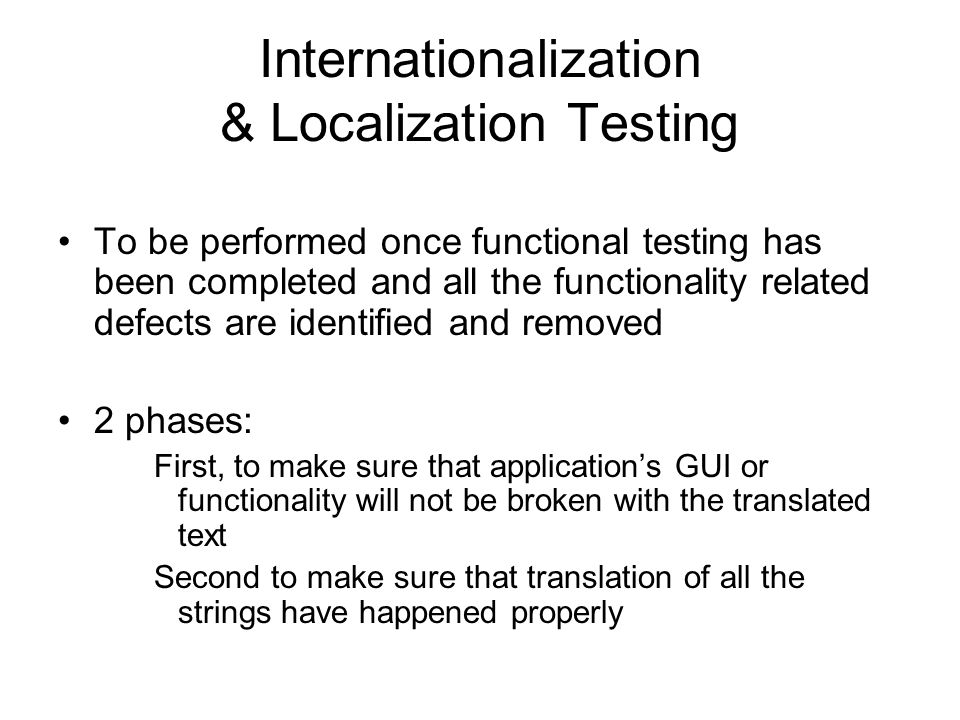 Internationalization & Localization Testing To be performed once functional testing has been completed and all the functionality related defects are identified and removed 2 phases: First, to make sure that application's GUI or functionality will not be broken with the translated text Second to make sure that translation of all the strings have happened properly