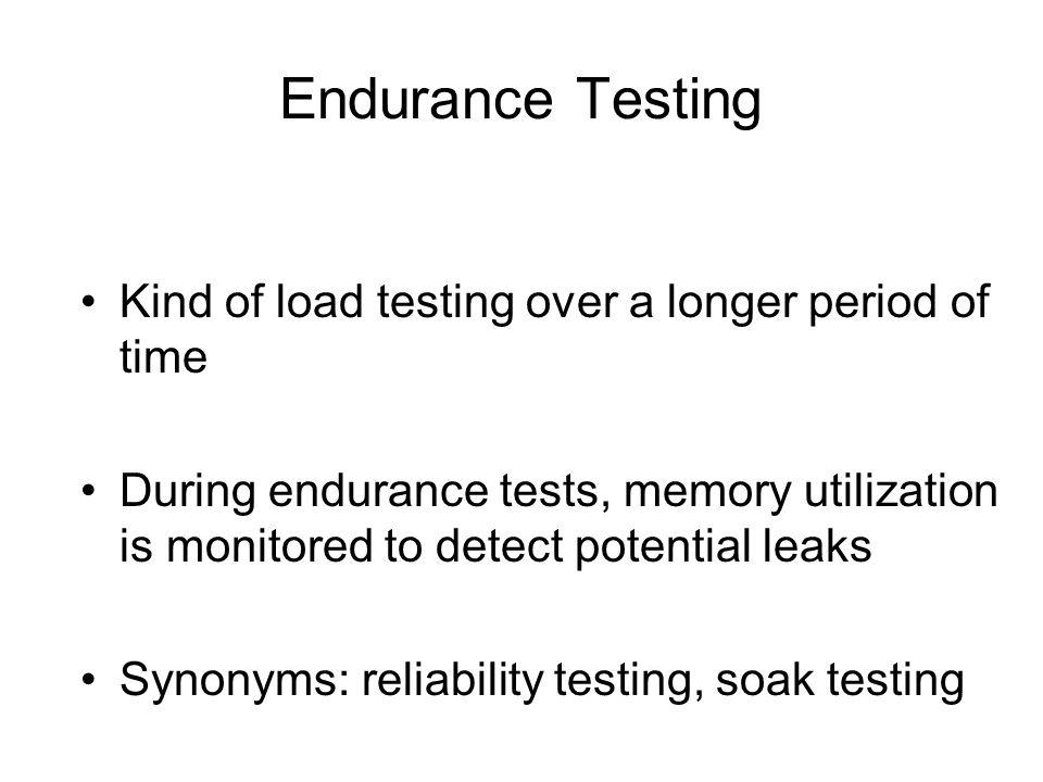 Endurance Testing Kind of load testing over a longer period of time During endurance tests, memory utilization is monitored to detect potential leaks Synonyms: reliability testing, soak testing