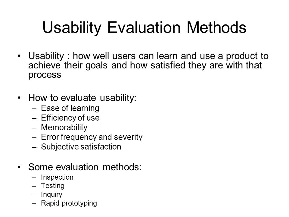 Usability Evaluation Methods Usability : how well users can learn and use a product to achieve their goals and how satisfied they are with that process How to evaluate usability: –Ease of learning –Efficiency of use –Memorability –Error frequency and severity –Subjective satisfaction Some evaluation methods: –Inspection –Testing –Inquiry –Rapid prototyping