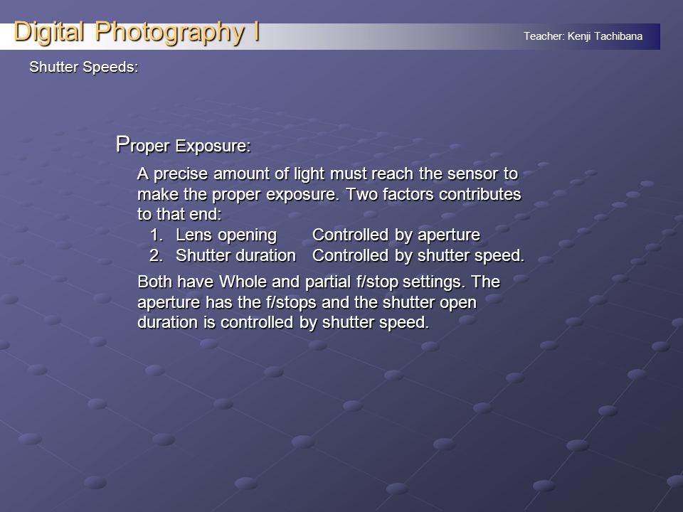 Teacher: Kenji Tachibana Digital Photography I Shutter Speeds: P roper Exposure: A precise amount of light must reach the sensor to make the proper exposure.