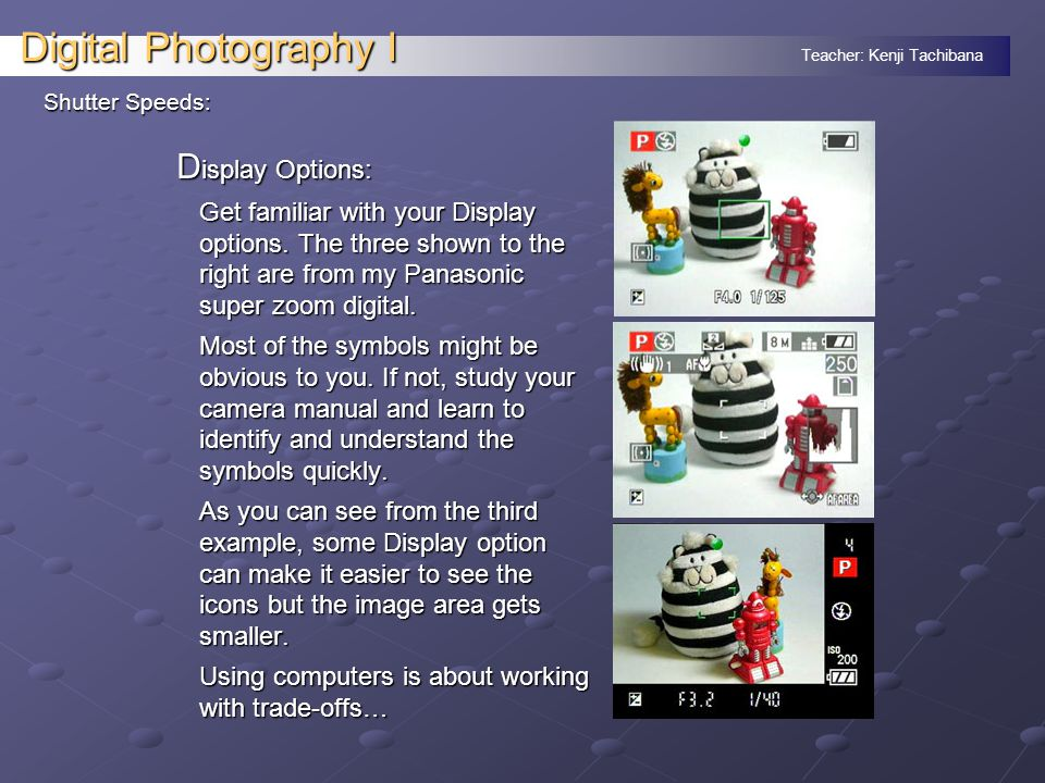 Teacher: Kenji Tachibana Digital Photography I Shutter Speeds: D isplay Options: Get familiar with your Display options.