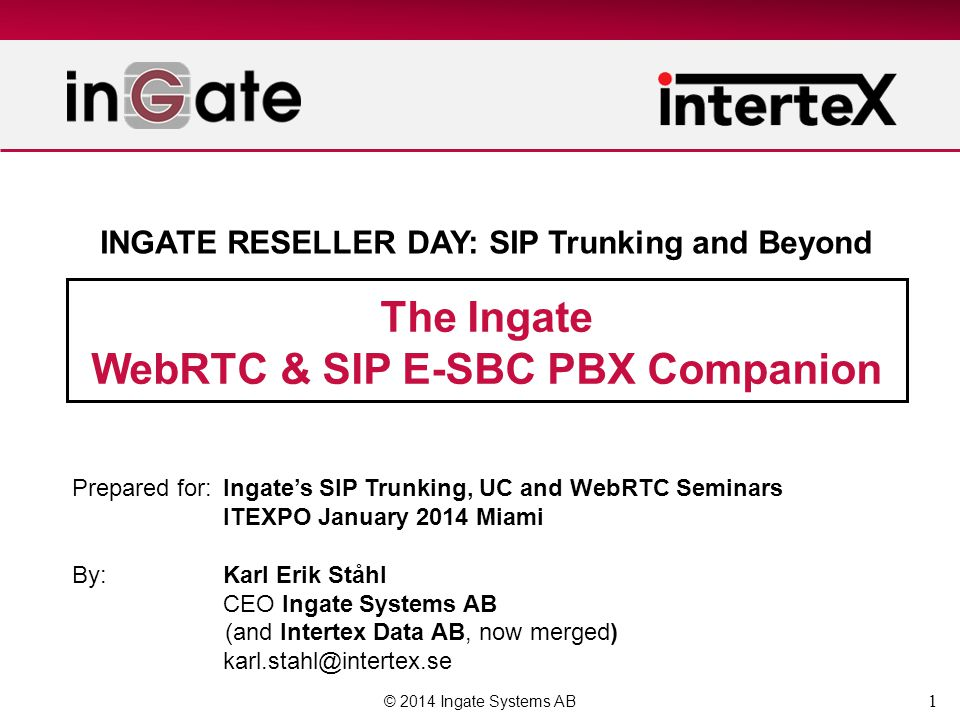 1 The Ingate WebRTC & SIP E-SBC PBX Companion © 2014 Ingate Systems AB Prepared for:Ingate's SIP Trunking, UC and WebRTC Seminars ITEXPO January 2014