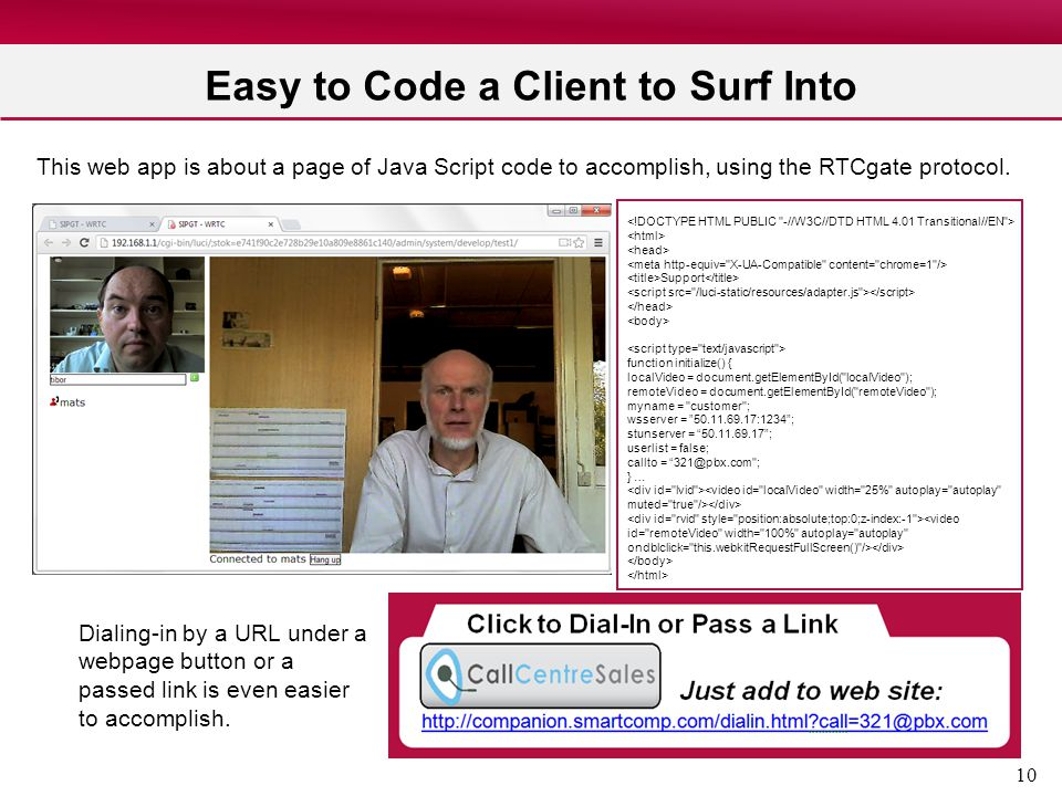 10 Easy to Code a Client to Surf Into This web app is about a page of Java Script code to accomplish, using the RTCgate protocol. Dialing-in by a URL