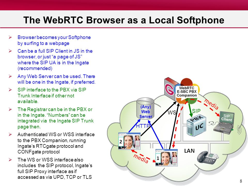 8 The WebRTC Browser as a Local Softphone  Browser becomes your Softphone by surfing to a webpage  Can be a full SIP Client in JS in the browser, or
