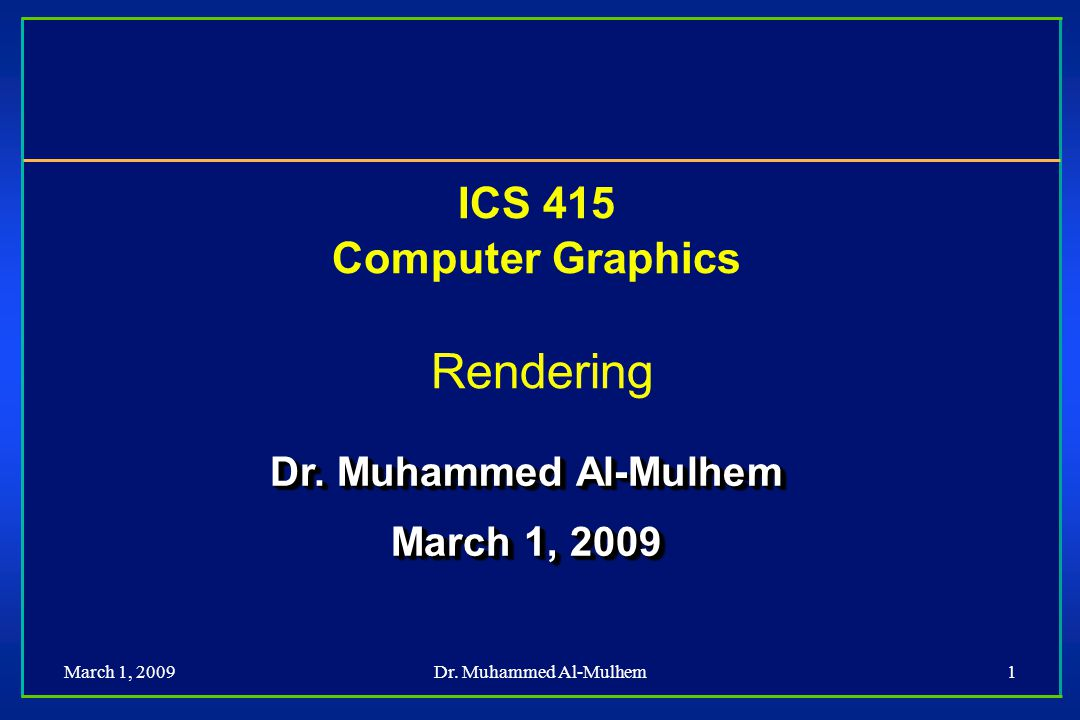 March 1, 2009Dr. Muhammed Al-Mulhem1 ICS 415 Computer Graphics Rendering Dr.