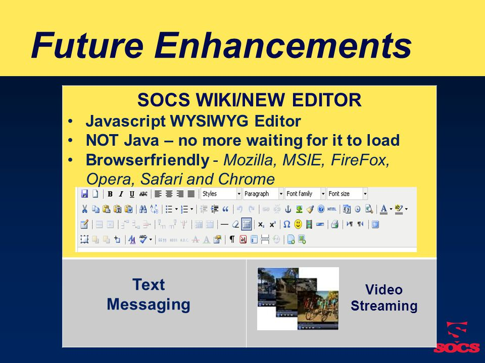 Future Enhancements SOCS WIKI/NEW EDITOR Javascript WYSIWYG Editor NOT Java – no more waiting for it to load Browserfriendly - Mozilla, MSIE, FireFox, Opera, Safari and Chrome Video Streaming Text Messaging