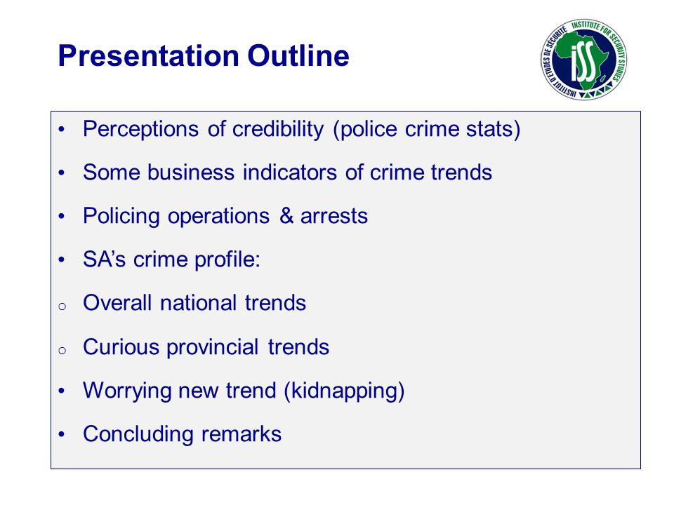 Perceptions of credibility (police crime stats) Some business indicators of crime trends Policing operations & arrests SA's crime profile: o Overall national trends o Curious provincial trends Worrying new trend (kidnapping) Concluding remarks Presentation Outline