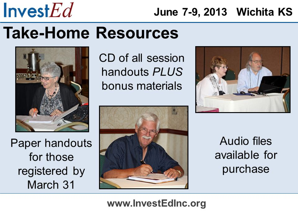 June 7-9, 2013 Wichita KS www.InvestEdInc.org Take-Home Resources Audio files available for purchase CD of all session handouts PLUS bonus materials Paper handouts for those registered by March 31