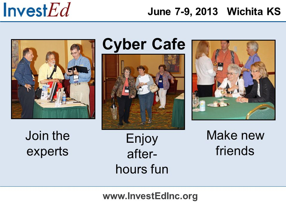 June 7-9, 2013 Wichita KS www.InvestEdInc.org Cyber Cafe Join the experts Make new friends Enjoy after- hours fun