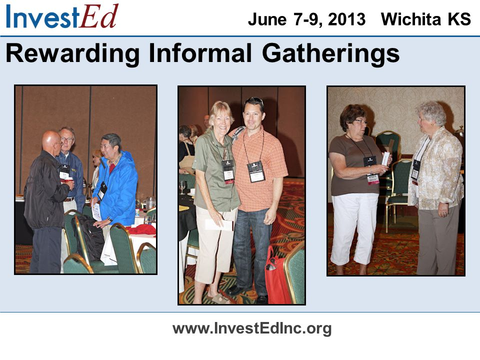 June 7-9, 2013 Wichita KS www.InvestEdInc.org Rewarding Informal Gatherings