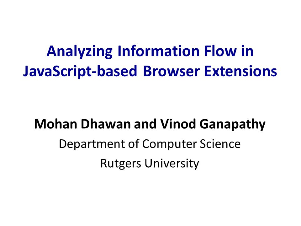 Analyzing Information Flow in JavaScript-based Browser Extensions Mohan Dhawan and Vinod Ganapathy Department of Computer Science Rutgers University