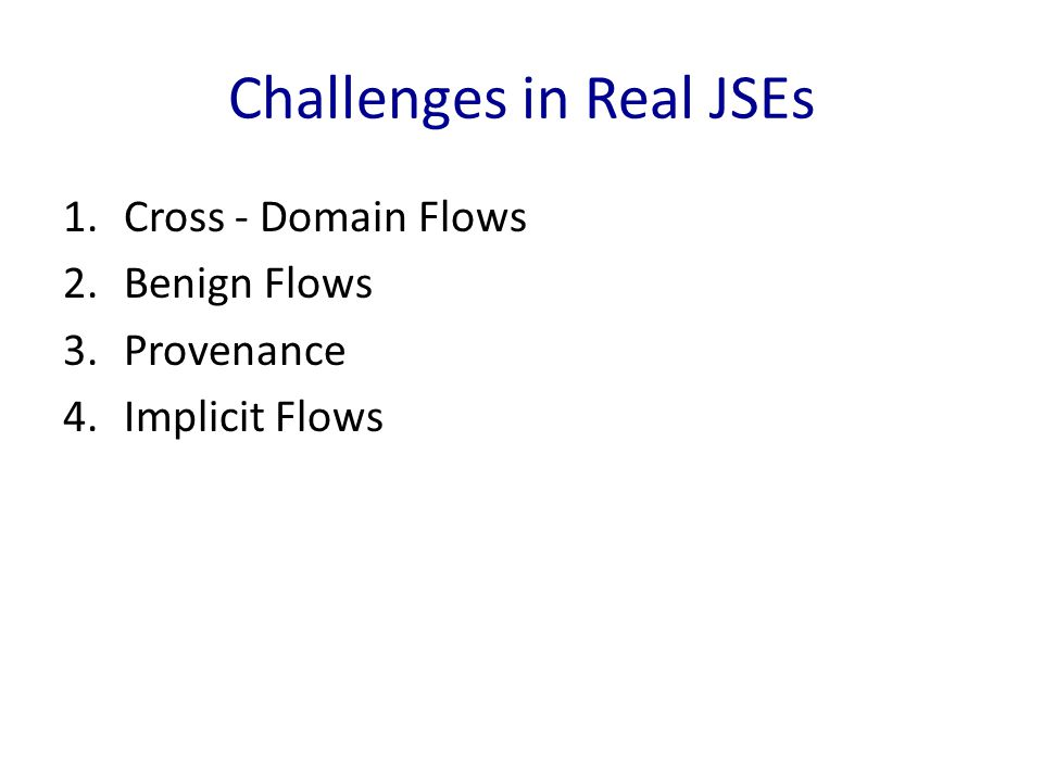 Challenges in Real JSEs 1.Cross - Domain Flows 2.Benign Flows 3.Provenance 4.Implicit Flows