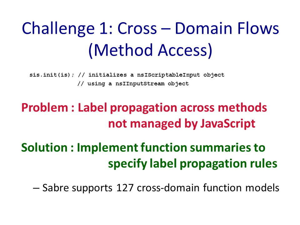 Challenge 1: Cross – Domain Flows (Method Access) sis.init(is); // initializes a nsIScriptableInput object // using a nsIInputStream object Problem : Label propagation across methods not managed by JavaScript Solution : Implement function summaries to specify label propagation rules – Sabre supports 127 cross-domain function models