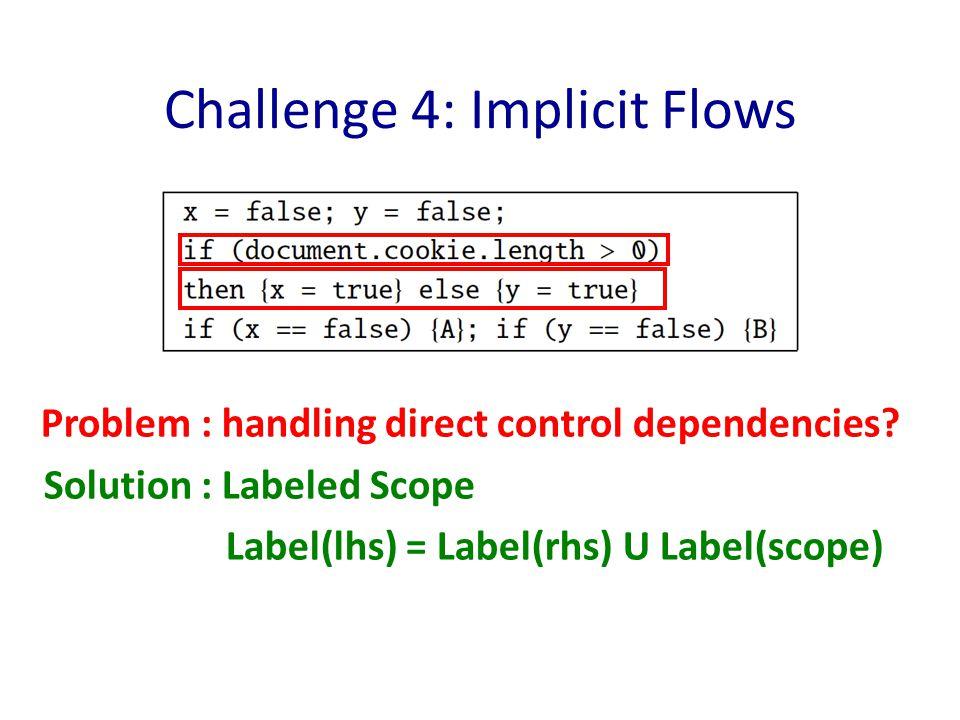 Problem : handling direct control dependencies? Solution : Labeled Scope Label(lhs) = Label(rhs) U Label(scope) Challenge 4: Implicit Flows