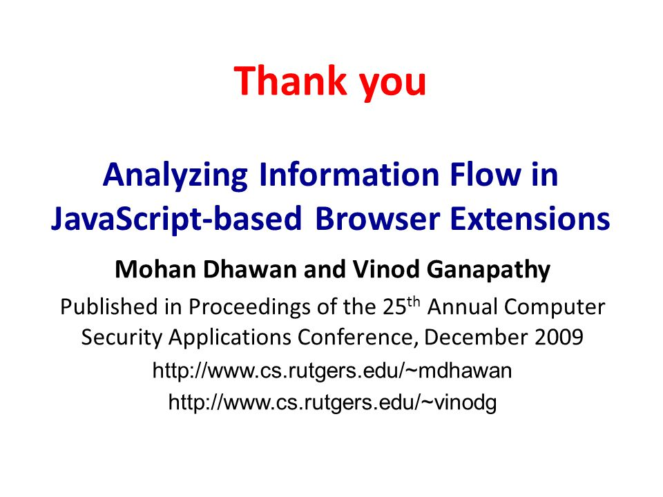 Analyzing Information Flow in JavaScript-based Browser Extensions Mohan Dhawan and Vinod Ganapathy Published in Proceedings of the 25 th Annual Computer Security Applications Conference, December 2009 http://www.cs.rutgers.edu/~mdhawan http://www.cs.rutgers.edu/~vinodg Thank you