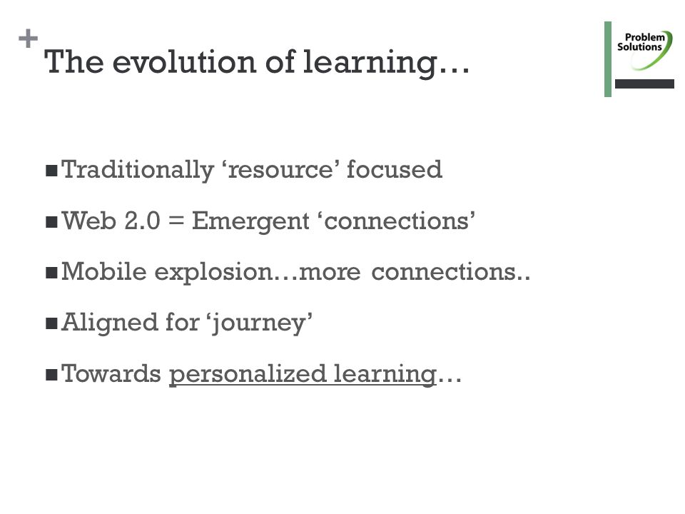 + The evolution of learning… Traditionally 'resource' focused Web 2.0 = Emergent 'connections' Mobile explosion…more connections..