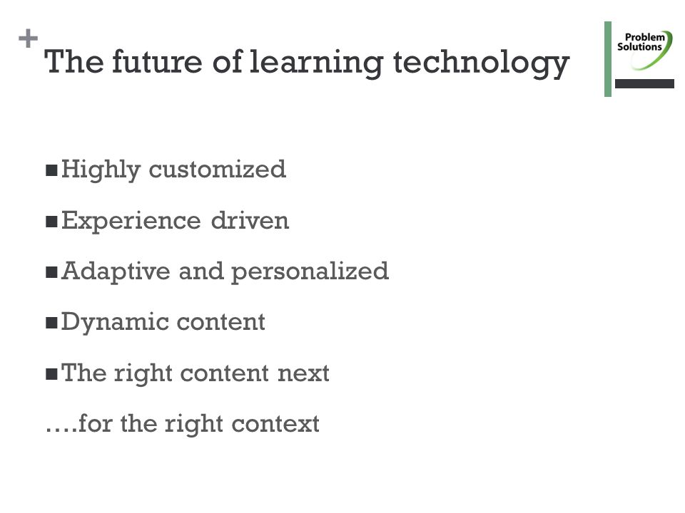 + The future of learning technology Highly customized Experience driven Adaptive and personalized Dynamic content The right content next ….for the right context