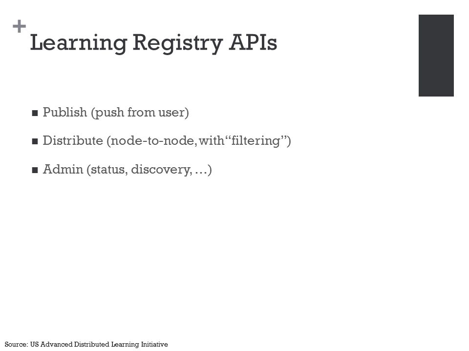 + Learning Registry APIs Publish (push from user) Distribute (node-to-node, with filtering ) Admin (status, discovery, …) Source: US Advanced Distributed Learning Initiative