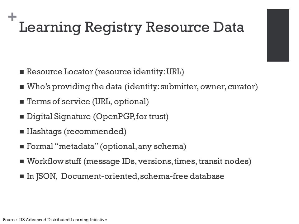 + Learning Registry Resource Data Resource Locator (resource identity: URL) Who's providing the data (identity: submitter, owner, curator) Terms of service (URL, optional) Digital Signature (OpenPGP, for trust) Hashtags (recommended) Formal metadata (optional, any schema) Workflow stuff (message IDs, versions, times, transit nodes) In JSON, Document-oriented, schema-free database Source: US Advanced Distributed Learning Initiative