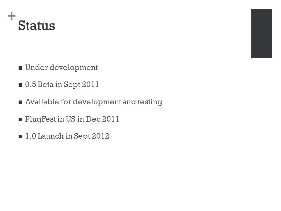 + Status Under development 0.5 Beta in Sept 2011 Available for development and testing PlugFest in US in Dec 2011 1.0 Launch in Sept 2012