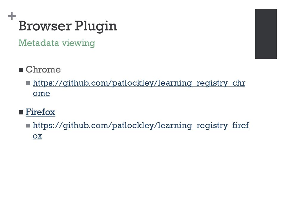 + Browser Plugin Chrome https://github.com/patlockley/learning_registry_chr ome https://github.com/patlockley/learning_registry_chr ome Firefox https://github.com/patlockley/learning_registry_firef ox https://github.com/patlockley/learning_registry_firef ox Metadata viewing