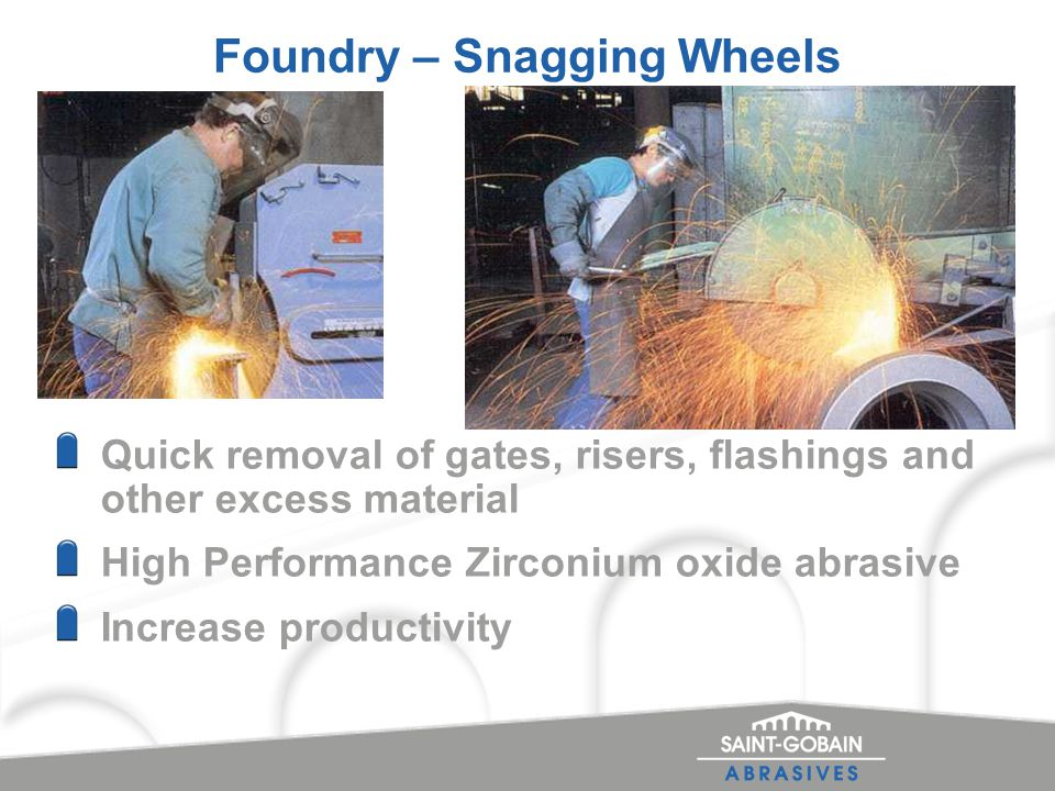 Foundry – Snagging Wheels Quick removal of gates, risers, flashings and other excess material High Performance Zirconium oxide abrasive Increase productivity