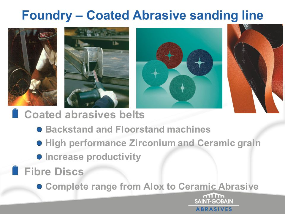 Foundry – Coated Abrasive sanding line Coated abrasives belts Backstand and Floorstand machines High performance Zirconium and Ceramic grain Increase productivity Fibre Discs Complete range from Alox to Ceramic Abrasive