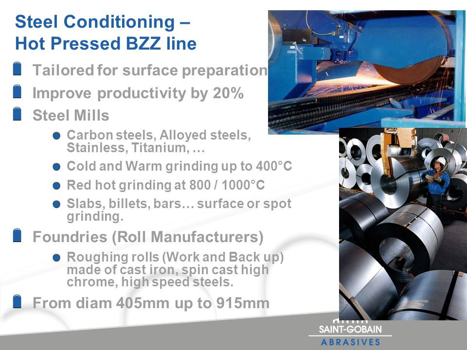 Steel Conditioning – Hot Pressed BZZ line Tailored for surface preparation Improve productivity by 20% Steel Mills Carbon steels, Alloyed steels, Stainless, Titanium, … Cold and Warm grinding up to 400°C Red hot grinding at 800 / 1000°C Slabs, billets, bars… surface or spot grinding.
