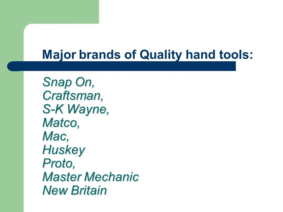 Snap On, Craftsman, S-K Wayne, Matco, Mac, Huskey Proto, Master Mechanic New Britain Major brands of Quality hand tools: Snap On, Craftsman, S-K Wayne, Matco, Mac, Huskey Proto, Master Mechanic New Britain