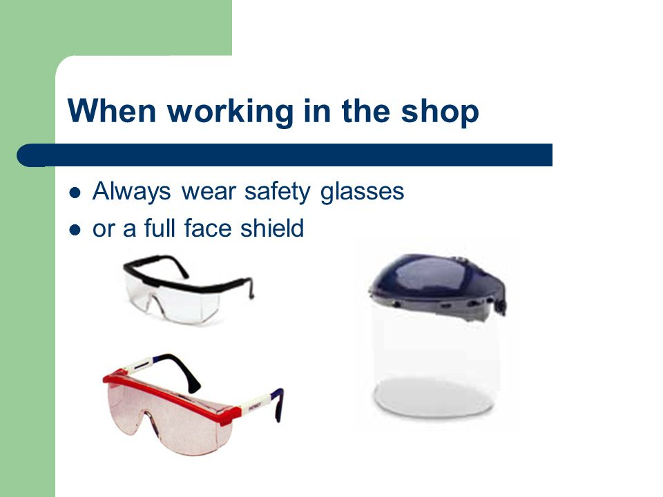 When working in the shop Always wear safety glasses or a full face shield