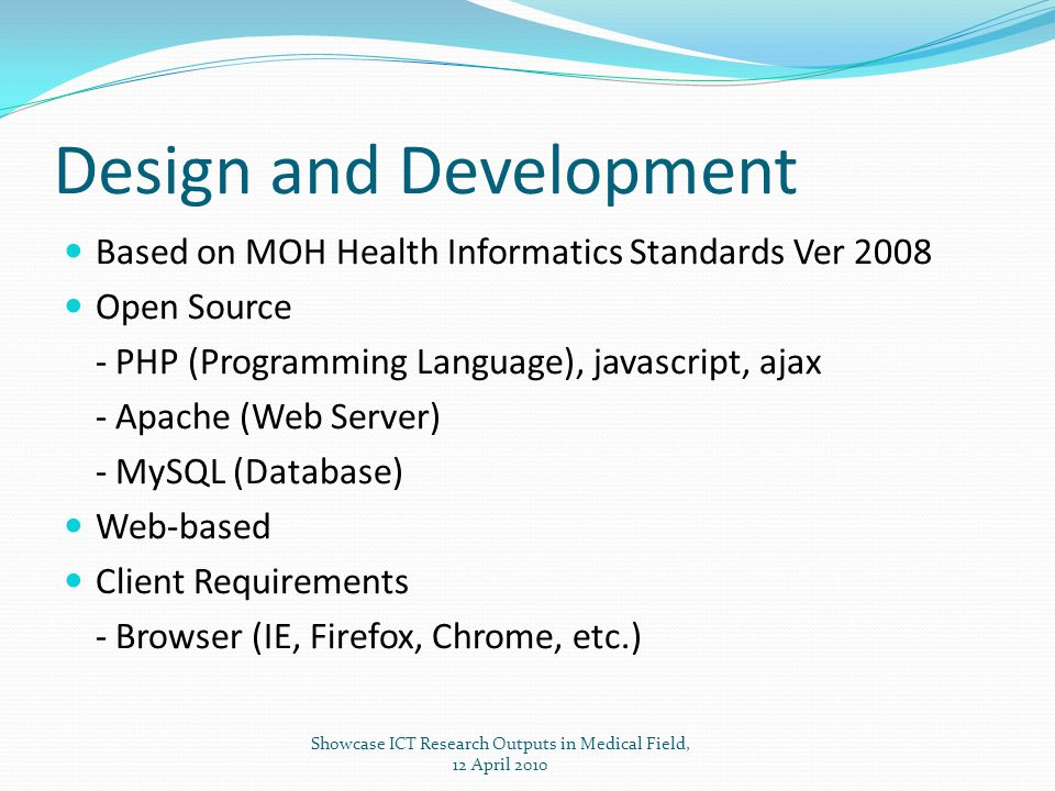 Design and Development Based on MOH Health Informatics Standards Ver 2008 Open Source - PHP (Programming Language), javascript, ajax - Apache (Web Server) - MySQL (Database) Web-based Client Requirements - Browser (IE, Firefox, Chrome, etc.) Showcase ICT Research Outputs in Medical Field, 12 April 2010