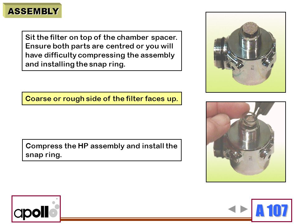 ASSEMBLY Sit the filter on top of the chamber spacer. Ensure both parts are centred or you will have difficulty compressing the assembly and installin
