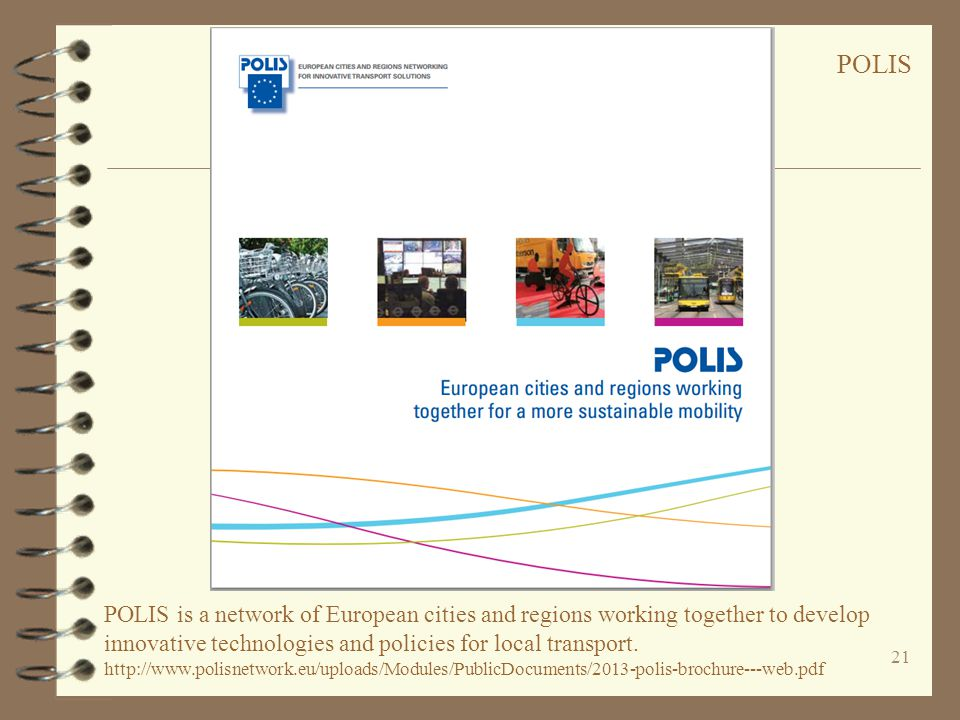 21. POLIS is a network of European cities and regions working together to develop innovative technologies and policies for local transport. http://www