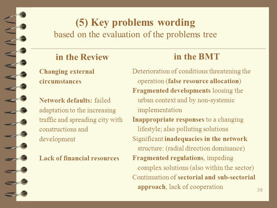 (5) Key problems wording based on the evaluation of the problems tree 36 in the BMT Deterioration of conditions threatening the operation (false resource allocation) Fragmented developments loosing the urban context and by non-systemic implementation Inappropriate responses to a changing lifestyle; also polluting solutions Significant inadequacies in the network structure: (radial direction dominance) Fragmented regulations, impeding complex solutions (also within the sector) Continuation of sectorial and sub-sectorial approach, lack of cooperation in the Review Changing external circumstances Network defaults: failed adaptation to the increasing traffic and spreading city with constructions and development Lack of financial resources