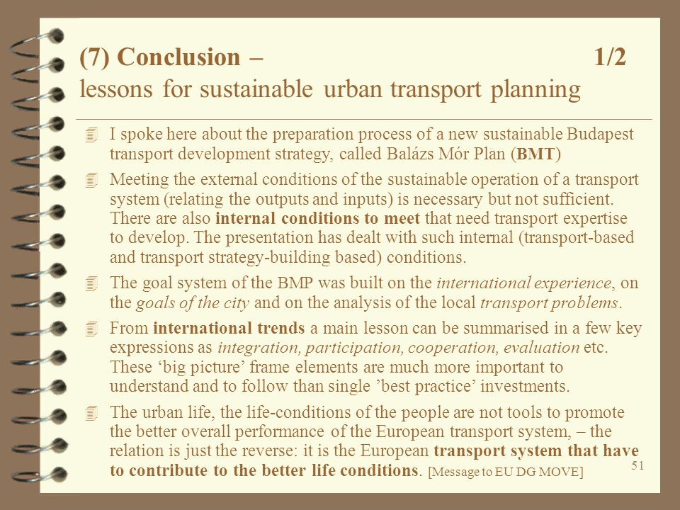 51 (7) Conclusion – 1/2 lessons for sustainable urban transport planning 4 I spoke here about the preparation process of a new sustainable Budapest transport development strategy, called Balázs Mór Plan ( BMT ) 4 Meeting the external conditions of the sustainable operation of a transport system (relating the outputs and inputs) is necessary but not sufficient.