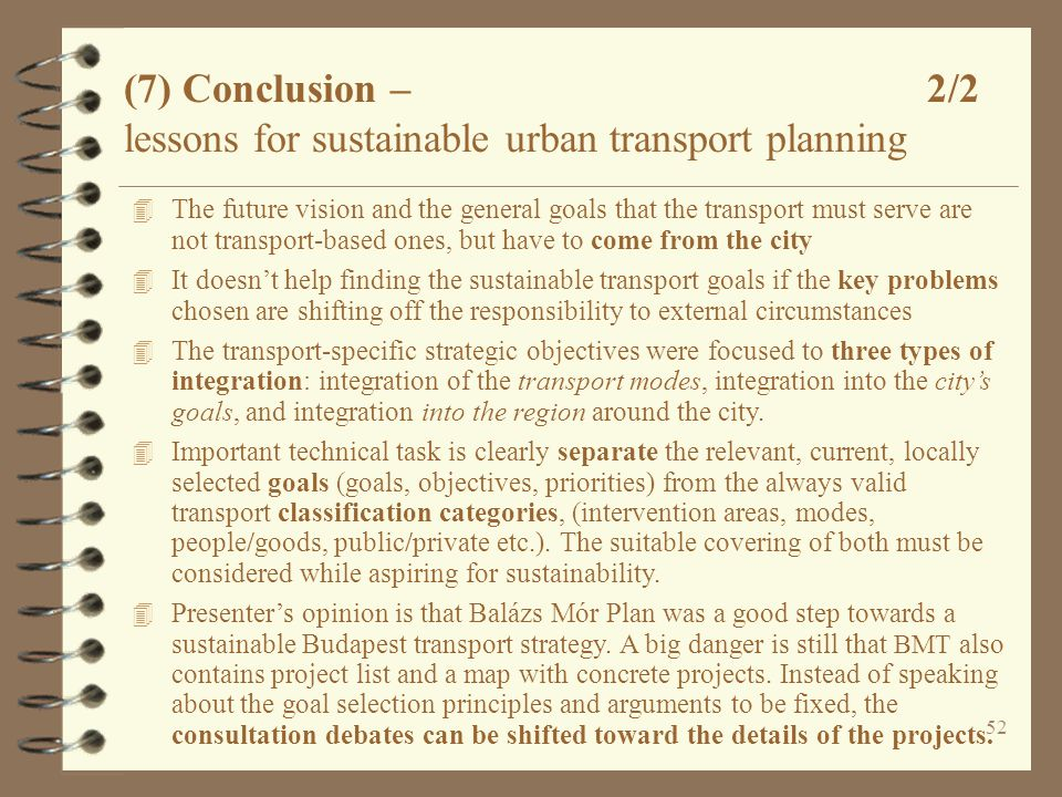 52 (7) Conclusion – 2/2 lessons for sustainable urban transport planning 4 The future vision and the general goals that the transport must serve are not transport-based ones, but have to come from the city 4 It doesn't help finding the sustainable transport goals if the key problems chosen are shifting off the responsibility to external circumstances 4 The transport-specific strategic objectives were focused to three types of integration: integration of the transport modes, integration into the city's goals, and integration into the region around the city.