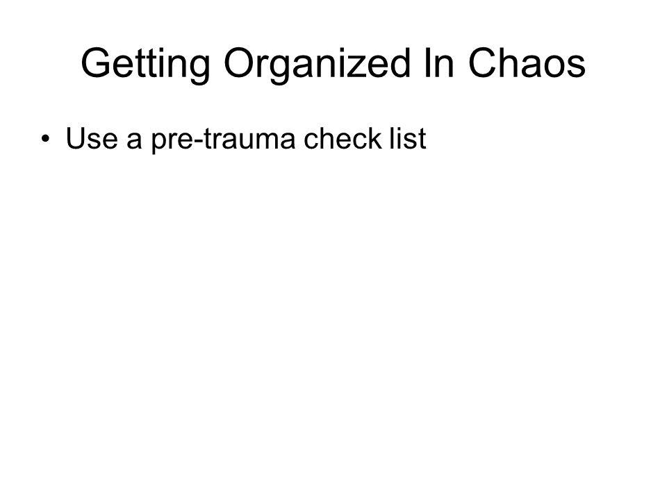 Getting Organized In Chaos Use a pre-trauma check list