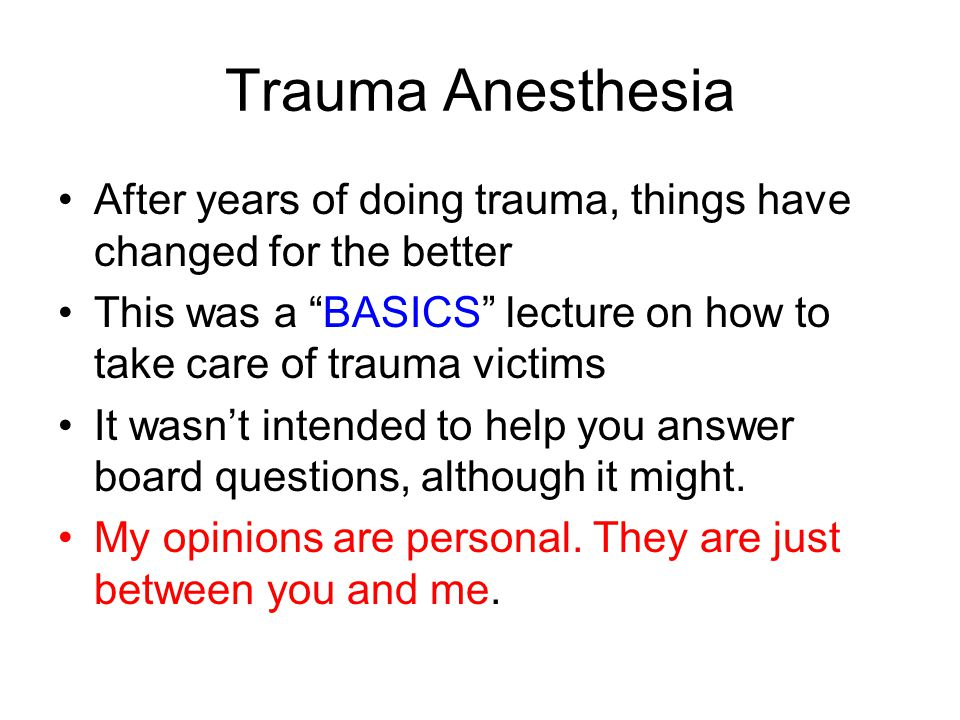 Trauma Anesthesia After years of doing trauma, things have changed for the better This was a BASICS lecture on how to take care of trauma victims It wasn't intended to help you answer board questions, although it might.