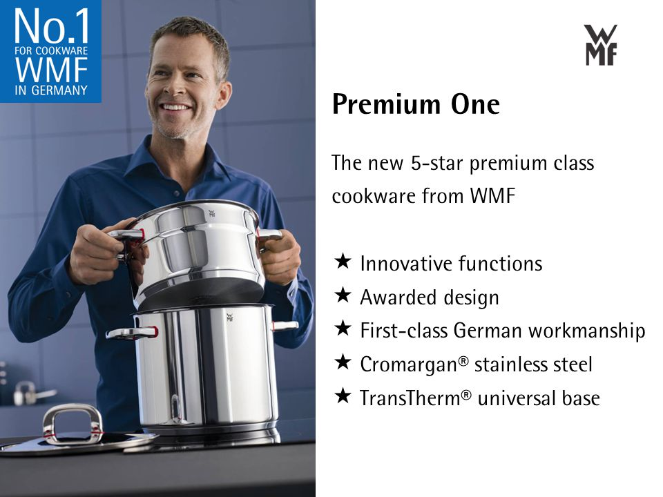 Premium One The new 5-star premium class cookware from WMF  Innovative functions  Awarded design  First-class German workmanship  Cromargan® stainless steel  TransTherm® universal base