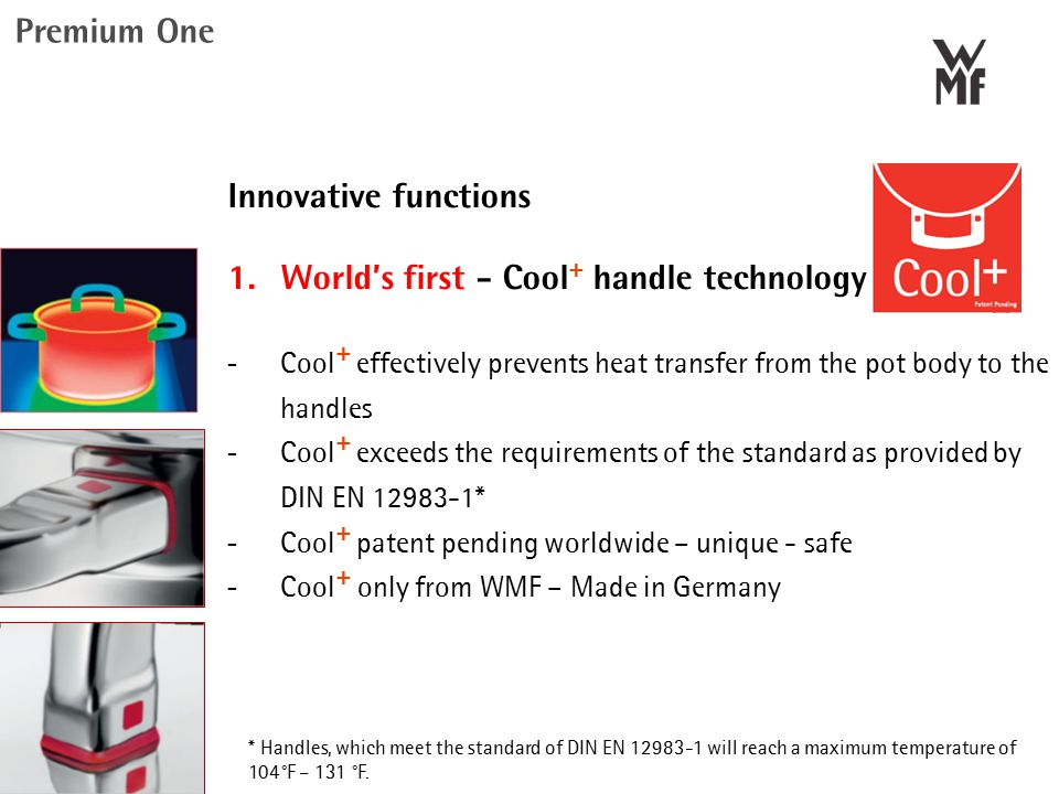 Innovative functions 1. World's first - Cool + handle technology  Cool + effectively prevents heat transfer from the pot body to the handles  Cool +