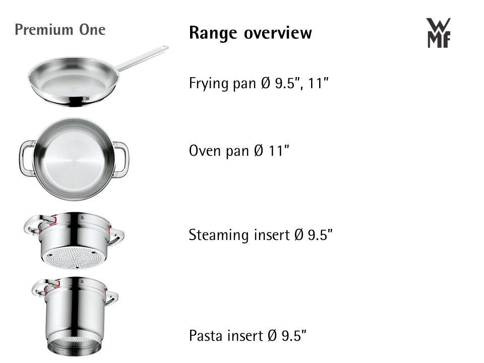 Frying pan Ø 9.5 , 11 Oven pan Ø 11 Steaming insert Ø 9.5 Pasta insert Ø 9.5 Range overview Premium One