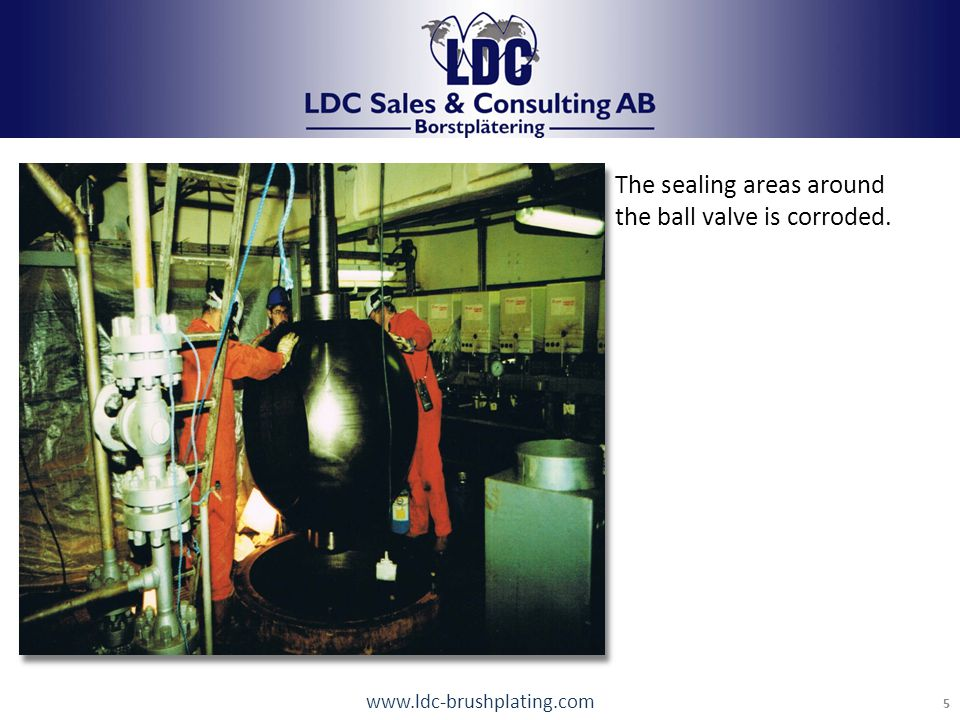 www.ldc-brushplating.com 5 LDC Brushplating Tel: +46 248 17440 info@LDCab.se The sealing areas around the ball valve is corroded.