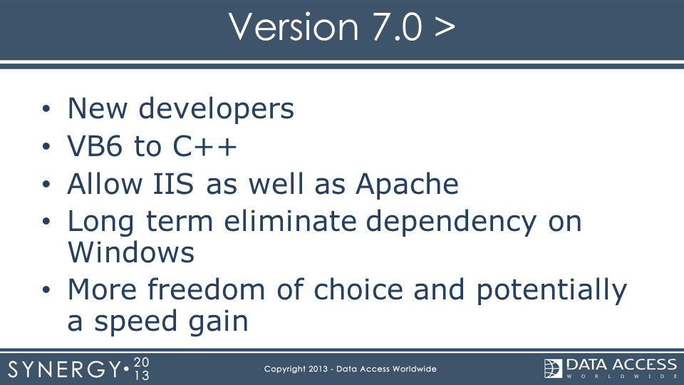 Version 7.0 > New developers VB6 to C++ Allow IIS as well as Apache Long term eliminate dependency on Windows More freedom of choice and potentially a speed gain