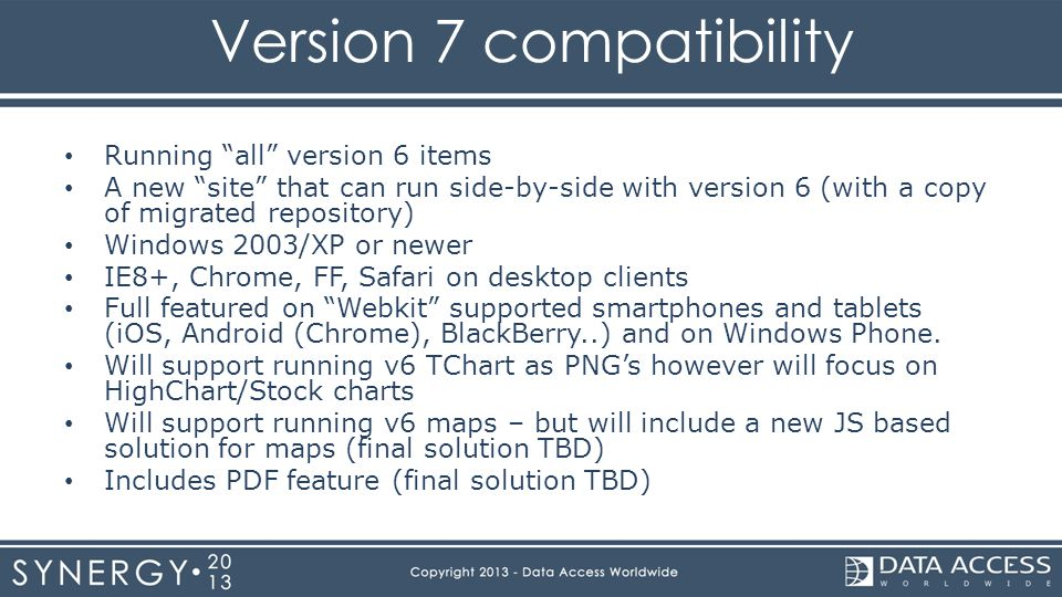 Version 7 compatibility Running all version 6 items A new site that can run side-by-side with version 6 (with a copy of migrated repository) Windows 2003/XP or newer IE8+, Chrome, FF, Safari on desktop clients Full featured on Webkit supported smartphones and tablets (iOS, Android (Chrome), BlackBerry..) and on Windows Phone.