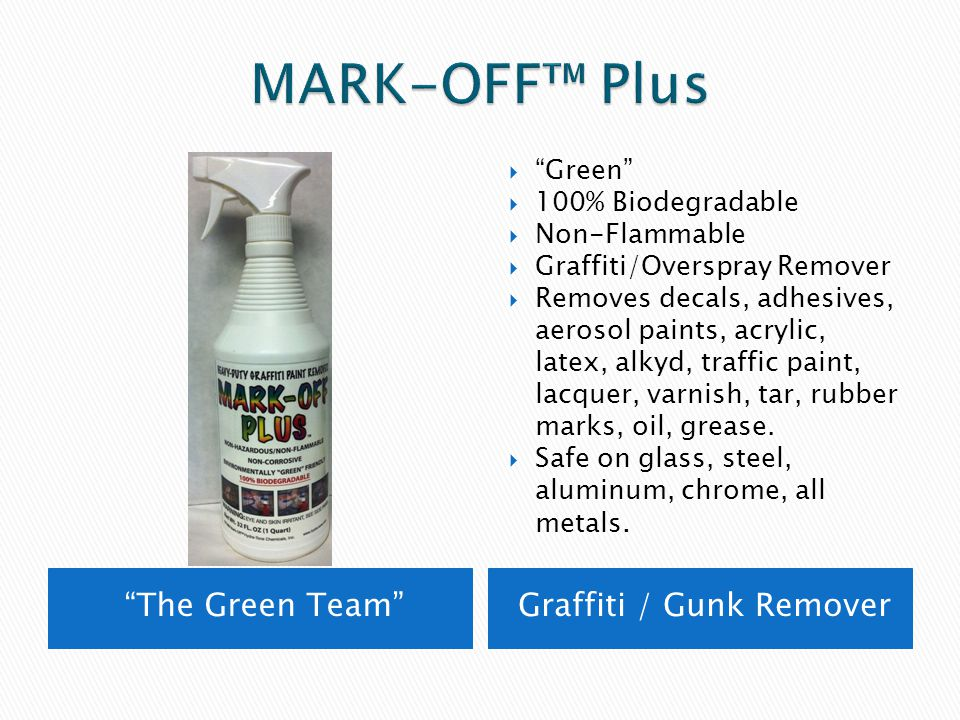 The Green Team Graffiti / Gunk Remover  Green  100% Biodegradable  Non-Flammable  Graffiti/Overspray Remover  Removes decals, adhesives, aerosol paints, acrylic, latex, alkyd, traffic paint, lacquer, varnish, tar, rubber marks, oil, grease.